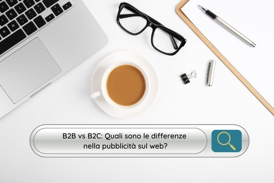 B2B vs B2C: Quali sono le differenze nella pubblicità sul web?
